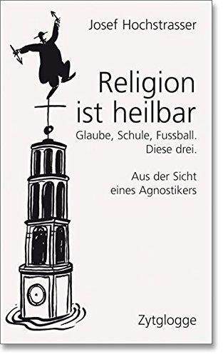 Religion ist heilbar: Glaube, Schule, Fussball. Diese drei. Aus der Sicht eines Agnostikers