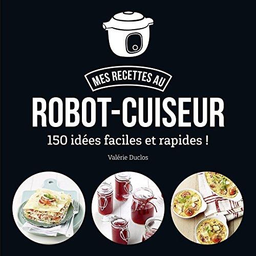 Ma cuisine au robot-cuiseur - 150 recettes faciles et rapides par Valérie DUCLOS