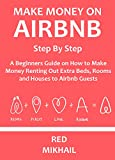 Make Money On AIRBNB  - Step By Step (A Quick Reference): A Beginners Guide on How to Make Money Renting Out Extra Beds, Rooms and Houses to Airbnb Guests