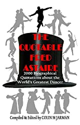 The Quotable Fred Astaire: 2000 Biographical Quotations About the World's Greatest Dancer - Fred Astaire