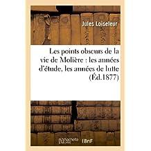 Les points obscurs de la vie de Molière: les années d'étude, les années de lutte (Éd.1877) (Litterature)