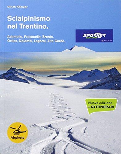 Scialpinismo nel Trentino. Adamello, Presanella, Brenta, Ortles, Dolomiti, Lagorai, Alto Garda