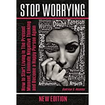 Stop Worrying: How to Start Living in The Present Moment, Eliminate Negative Thinking and Become a Happy Person Again (defeating fear,self-control workbook,working ... emotional intelligence) (English Edition)