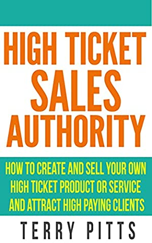 High Ticket Sales Authority: How To Create And Sell Your Own High Ticket Product or Service And Attract High Paying