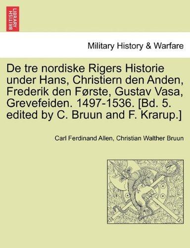 De tre nordiske Rigers Historie under Hans, Christiern den Anden, Frederik den F??rste, Gustav Vasa, Grevefeiden. 1497-1536. [Bd. 5. edited by C. Bruun and F. Krarup.] Forste Bind. by Carl Ferdinand Allen (2011-03-28)