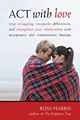 Act With Love: Stop Struggling, Reconcile Differences, and Strengthen Your Relationship With Acceptance and Commitment Therapy Taschenbuch