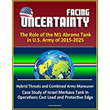 Facing Uncertainty: The Role of the M1 Abrams Tank in U.S. Army of 2015-2025 - Hybrid Threats and Combined Arms Maneuver, Case Study of Israel Merkava ... Lead and Protective Edge (English Edition)