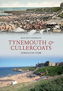 Tynemouth & Cullercoats Through Time by [Hutchinson, Ken]