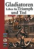 Gladiatoren: Leben für Triumph und Tod
