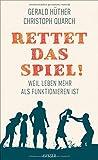 Rettet das Spiel!: Weil Leben mehr als Funktionieren ist - Gerald Hüther, Christoph Quarch