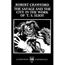 The Savage and the City in the Work of T. S. Eliot (Oxford English Monographs)