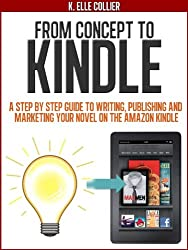 From Concept to Kindle: A Step-by-Step Guide to Writing, Publishing and Marketing your Novel on the Amazon Kindle