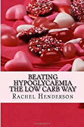 Beating hypoglycaemia the Low Carb Way: How to eliminate the symptoms of hypoglycaemia by making one simple dietary change by Rachel Henderson (2013-03-18)