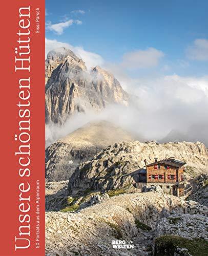 Unsere schönsten Hütten: 50 Portraits aus dem Alpenraum