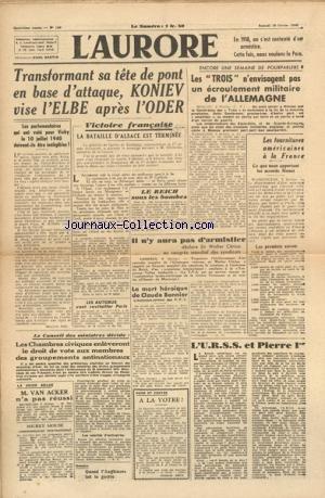 AURORE (L') [No 150] du 10/02/1945 - TRANSFORMANT SA TETE DE PONT EN BASE D'ATTAQUE - KONIEV VISE L'ELBE APRES L'ODER - LA BATAILLE D'ALSACE EST TERMINE - LES TROIS N'ENVISAGENT PAS UN ECROULEMENT MILITAIRE DE L'ALLEMAGNE - LES FOURNITURES AMERICAINES A LA FRANCE - LES ACCORDS MONET - LE REICH SOUS LES BOMBES - LA MORT HEROIQUE DE CLAUDE BONNIER - L'URSS ET PIERRE 1ER - LA CRISE BELGE ET VAN ACKER - LE PROCES DE RIOM -