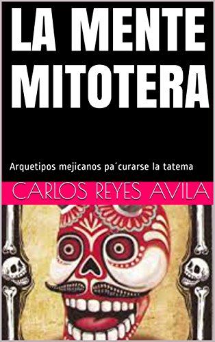 Descargar Libro LA MENTE MITOTERA: Arquetipos mejicanos pa´curarse la tatema de Carlos Reyes Avila