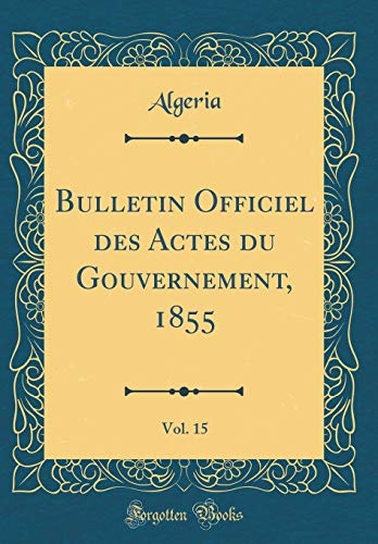 Bulletin Officiel des Actes du Gouvernement, 1855, Vol. 15 (Classic Reprint)