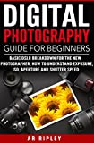 DIGITAL PHOTOGRAPHY GUIDE FOR BEGINNERS: BASIC DSLR BREAKDOWN FOR THE NEW PHOTOGRAPHER, HOW TO UNDERSTAND EXPOSURE, ISO, APERTURE AND SHUTTER SPEED (Book, ... Image, Camera, Amateur, Simple Steps)