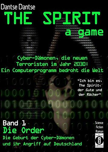"""THE SPIRIT - a game. Cyber-Dämonen, die neuen Terroristen im Jahr 2030: ein Computerprogramm bedroht die Welt - """"Ich bin es, THE SPIRIT, der Gute und ... Cyber-Dämonen und ihr Angriff auf Deutschland"""