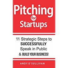 Pitching for Startups: 11 Strategic Steps to Successfully Speak in Public & Build Your Business!