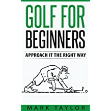 Golf: Golf For Beginners, Approach It The Right Way (golf series Book 1) (English Edition)