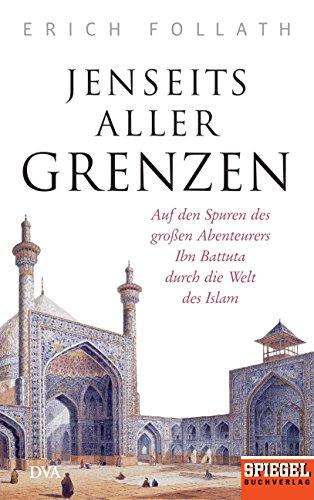 Jenseits aller Grenzen: Auf den Spuren des großen Abenteurers Ibn Battuta durch die Welt des Islam - Ein SPIEGEL-Buch -