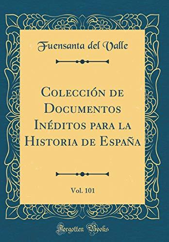 Colección de Documentos Inéditos para la Historia de España, Vol. 101 (Classic Reprint)