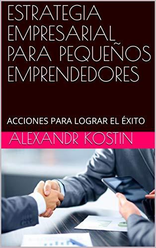 ESTRATEGIA EMPRESARIAL PARA PEQUEÑOS EMPRENDEDORES: ACCIONES PARA LOGRAR EL ÉXITO por Alexandr Kostin