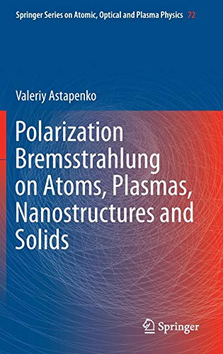 Polarization Bremsstrahlung on Atoms, Plasmas, Nanostructures and Solids (Springer Series on Atomic, Optical, and Plasma Physics, Band 72)