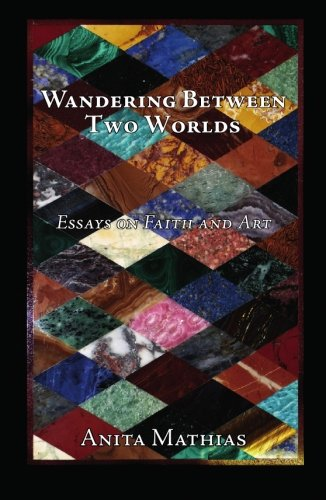 Wandering Between Two Worlds: Essays on Faith and Art