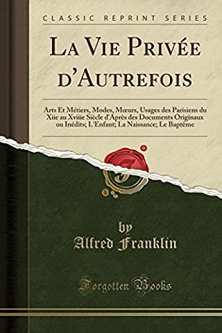 La Vie Privee D'Autrefois: Arts Et Metiers, Modes, Moeurs, Usages