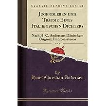 Jugendleben Und Traume Eines Italienischen Dichters, Vol. 1: Nach H. C. Andersens Danischem Original, Improvisatoren (Classic Reprint)