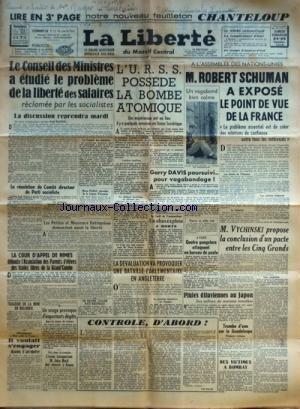 LIBERTE (LA) du 24/09/1949 - LE CONSEIL DES MINISTRES A ETUDIE LE PROBLEME DE LA LIBERTE DES SALAIRES RECLAMEE PAR LES SOCIALISTES - L'URSS POSSEDE LA BOMBE ATOMIQUE - ROBERT SCHUMAN A EXPOSE LE POINT DE VUE DE LA FRANCE - GARRY DAVIS POURSUIVI POUR VAGABONDAGE - VYCHINSKI PROPOSE LA CONCLUSION D'UN PACTE ENTRE LES 5 GRANDS - LA COUR D'APPEL DES MINES DEBOUTE L'ASSOCIATION DES PARENTS D'ELEVES DES ECOLES LIBRES DE LA GRAND'COMBE