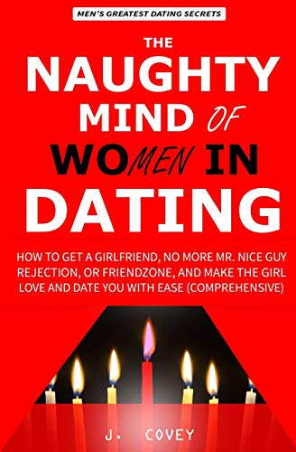 The Naughty Mind of Women in Dating: How to Get a Girlfriend, No More Mr Nice Guy, Rejection, or Friendzone, and Make the Girl Love and Date You with ... (The Real Alpha Male Dating Secrets, Band 1)