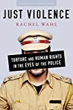 Just Violence: Torture and Human Rights in the Eyes of the Police (Stanford Studies in Human Rights)