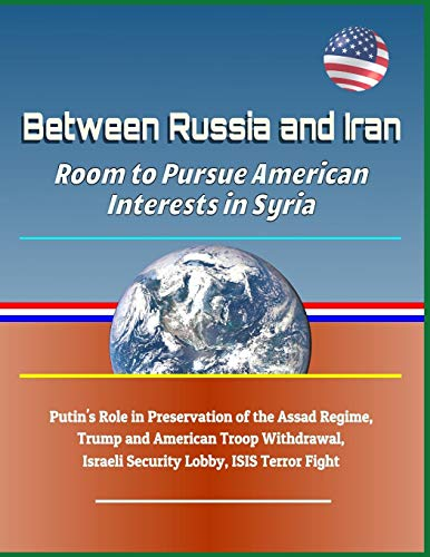Between Russia and Iran: Room to Pursue American Interests in Syria - Putin's Role in Preservation of the Assad Regime, Trump and American Troop Withdrawal, Israeli Security Lobby, Isis Terror Fight