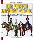 The French Imperial Guard: Cavalry 1804-1815 (Gendarmes d'Ordonnance, Gardes d'Honneur, Eclaireurs, Horse Artillery Regiments): Cavalry and Horse Artillery 1804-1815