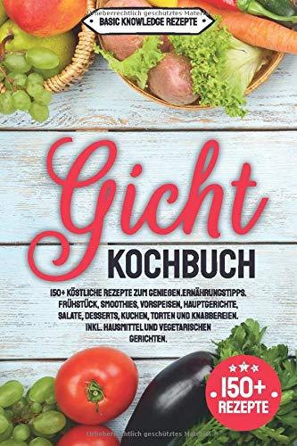 Gicht Kochbuch: 150+ köstliche Rezepte zum genießen. Ernährungstipps. Frühstück, Smoothies, Vorspeisen, Hauptgerichte, Salate, Desserts, Kuchen, Torten und Knabbereien. inkl. Hausmittel