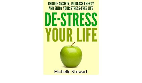 De-Stress Your Life: Reduce Anxiety, Increase Energy, and Enjoy Your Stress-Free Life