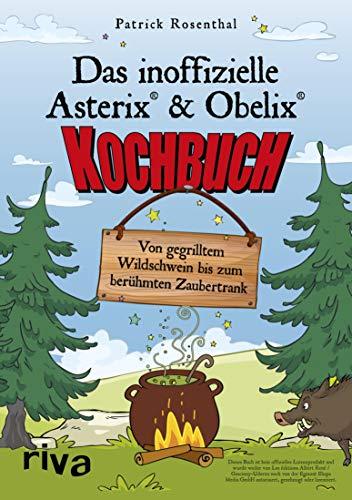 Das inoffizielle Asterix®-&-Obelix®-Kochbuch: Von gegrilltem Wildschwein bis zum berühmten Zaubertrank