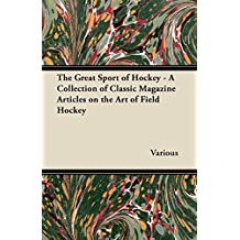 The Great Sport of Hockey - A Collection of Classic Magazine Articles on the Art of Field Hockey