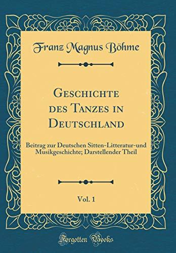 Geschichte des Tanzes in Deutschland, Vol. 1: Beitrag zur Deutschen Sitten-Litteratur-und Musikgeschichte; Darstellender Theil (Classic Reprint) por Franz Magnus Böhme
