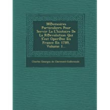M Emoires Particuliers Pour Servir La L'Histoire de La R Evolution Qui S'Est Oper Ee En France En 1789, Volume 1...