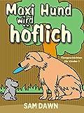 Kinderbücher: Max Hund wird höflich: Kinderbücher ab 2 - 8 jahre (Gutenachtgeschichten, Gute-Nacht-Geschichten, Deutsch Kinder Buch, Märchen, Vorlesegeschichten ... für Kinder) (Tiergeschichten für Kinder 1)