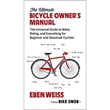 The Ultimate Bicycle Owner's Manual: The Universal Guide to Bikes, Riding, and Everything for Beginner and Seasoned Cyclists (English Edition)
