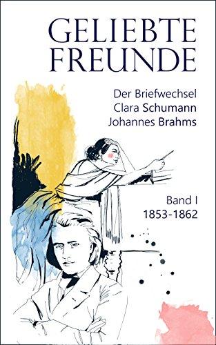 Geliebte Freunde: 1853 - 1862 (Der Briefwechsel Clara Schumann - Johannes Brahms 1)