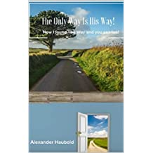 The Only Way Is His Way: How I Found The Way and You Can Too! (English Edition)