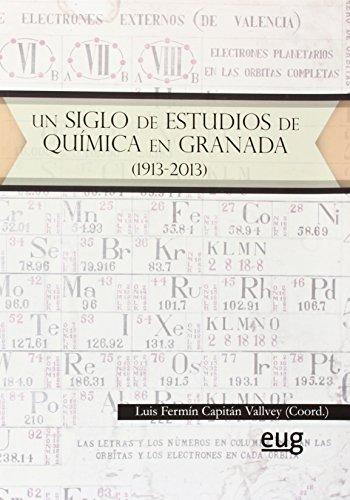 Un Siglo De Estudios De Química En Granada (1913-2013) (En colaboración con la Academia de Ciencias Matemáticas, Físico-Químicas y Naturales de Granada y la Real Sociedad Española de Química)