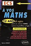 A Vos Maths 12 Ans de Sujets Corrigés Posés au Concours EDHEC 2004-2015 ECS Conforme au Nouveau Programme
