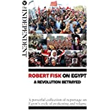 Robert Fisk on Egypt: A Revolution Betrayed: A powerful collection of reportage on Egypt's cycle of awakening and relapse (English Edition)